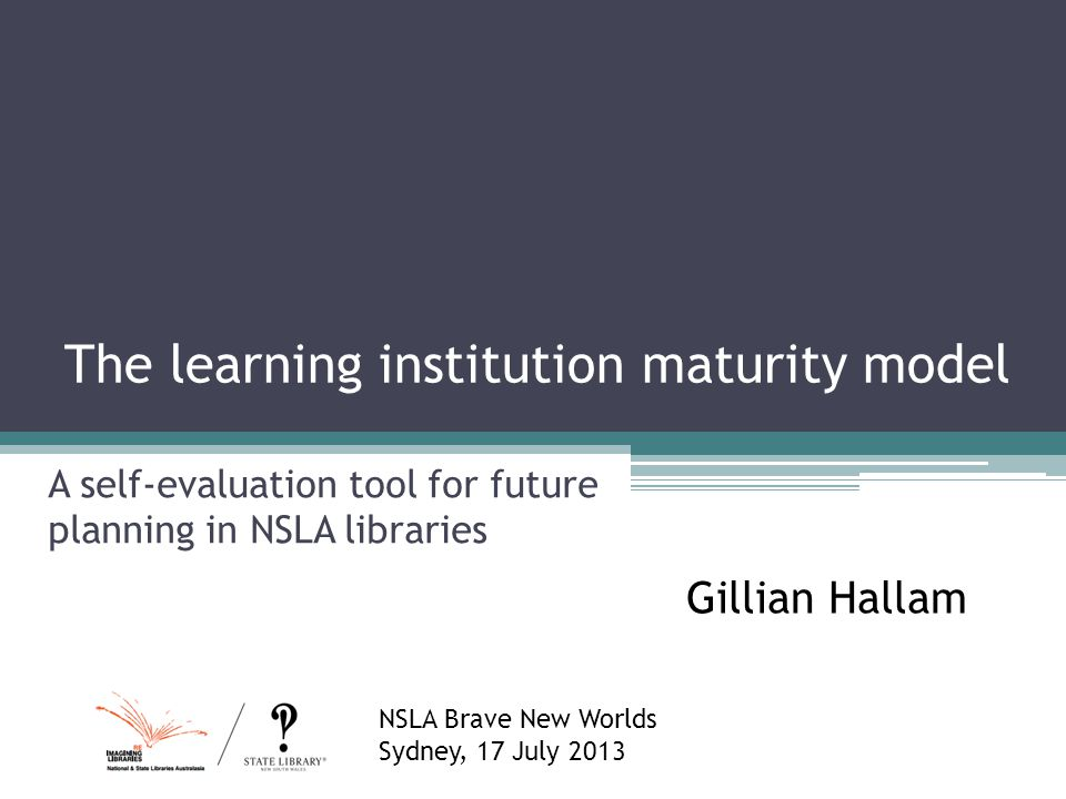 The learning institution maturity model A self-evaluation tool for future planning in NSLA libraries Gillian Hallam NSLA Brave New Worlds Sydney, 17 J