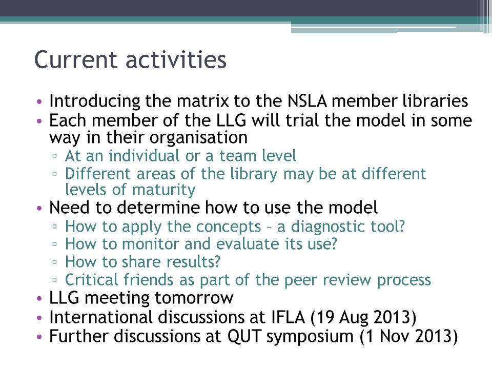 Current activities Introducing the matrix to the NSLA member libraries Each member of the LLG will trial the model in some way in their organisation ▫