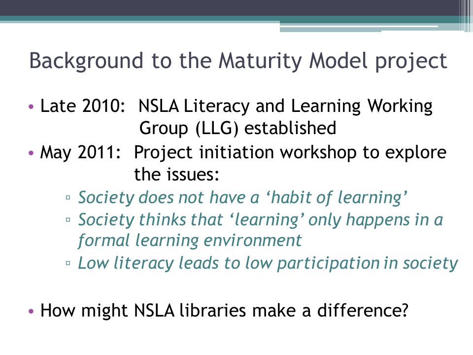 Background to the Maturity Model project Late 2010: NSLA Literacy and Learning Working Group (LLG) established May 2011: Project initiation workshop t