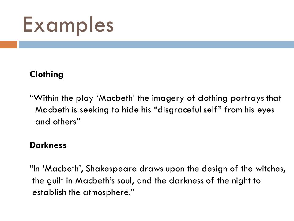 Examples Clothing Within the play 'Macbeth' the imagery of clothing portrays that Macbeth is seeking to hide his disgraceful self from his eyes and others Darkness In 'Macbeth', Shakespeare draws upon the design of the witches, the guilt in Macbeth's soul, and the darkness of the night to establish the atmosphere.