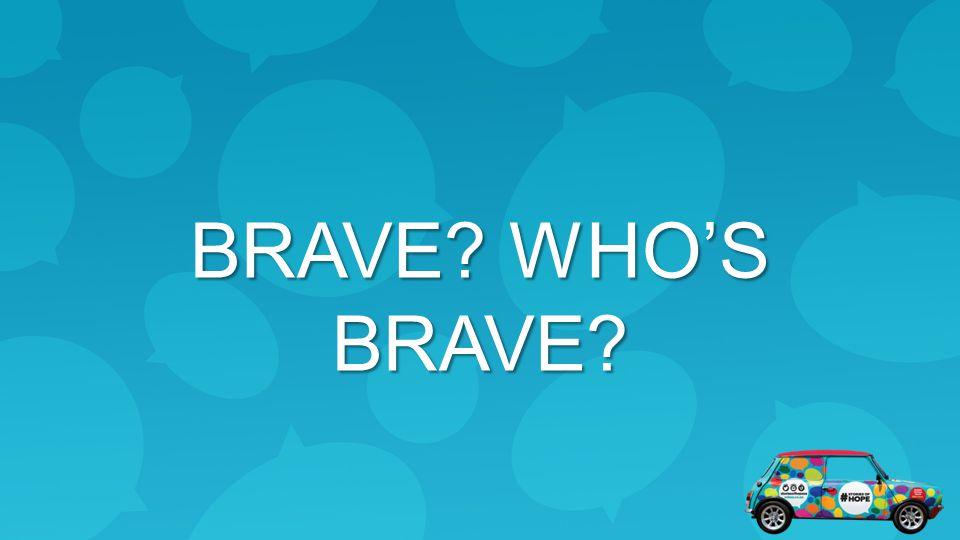 BRAVE? WHO'S BRAVE?
