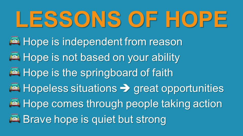 LESSONS OF HOPE Hope is independent from reason Hope is independent from reason Hope is not based on your ability Hope is not based on your ability Ho