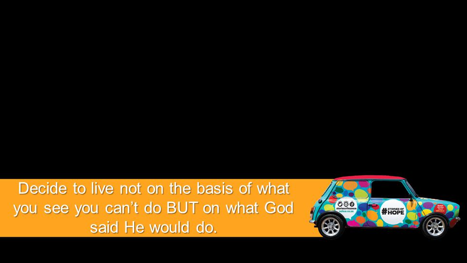 Decide to live not on the basis of what you see you can't do BUT on what God said He would do.