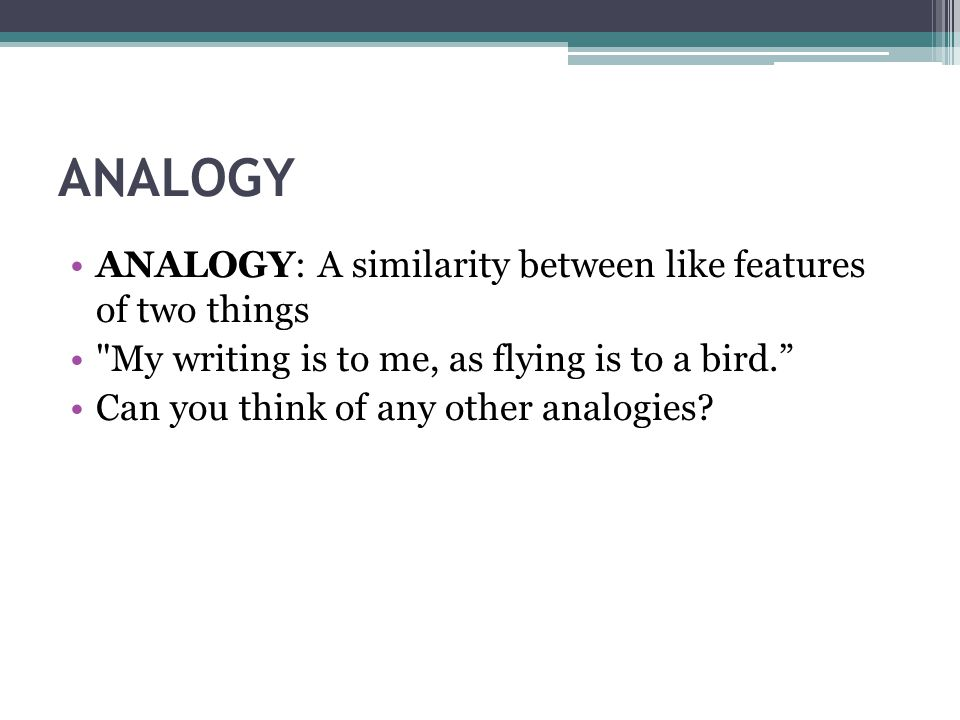 ANALOGY ANALOGY: A similarity between like features of two things