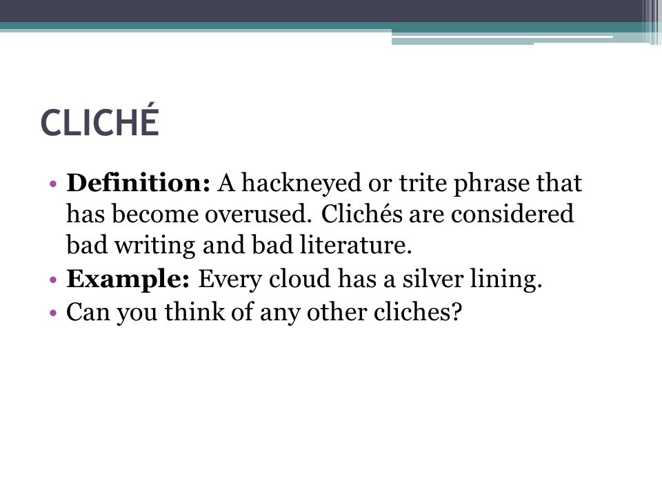 CLICHÉ Definition: A hackneyed or trite phrase that has become overused. Clichés are considered bad writing and bad literature. Example: Every cloud h