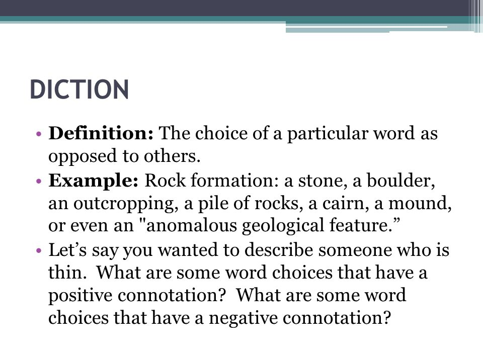 DICTION Definition: The choice of a particular word as opposed to others. Example: Rock formation: a stone, a boulder, an outcropping, a pile of rocks