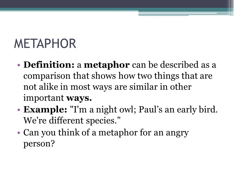 METAPHOR Definition: a metaphor can be described as a comparison that shows how two things that are not alike in most ways are similar in other import