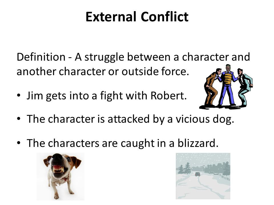 External Conflict Definition - A struggle between a character and another character or outside force. Jim gets into a fight with Robert. The character