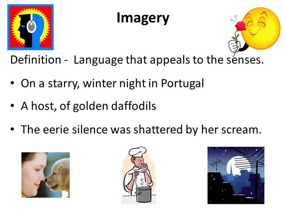 Imagery Definition - Language that appeals to the senses. On a starry, winter night in Portugal A host, of golden daffodils The eerie silence was shat