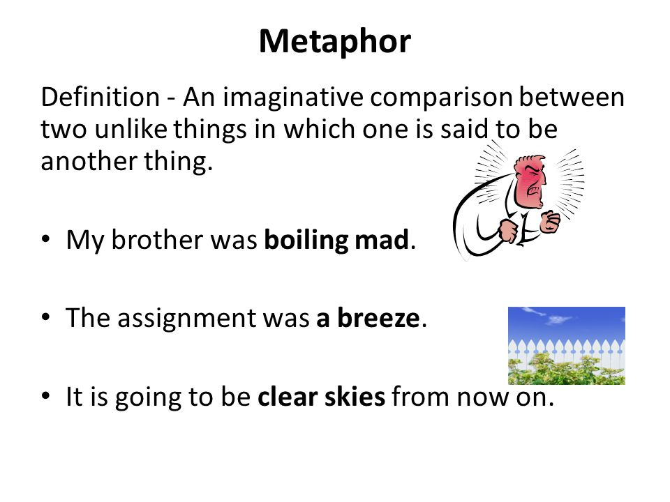 Metaphor Definition - An imaginative comparison between two unlike things in which one is said to be another thing. My brother was boiling mad. The as