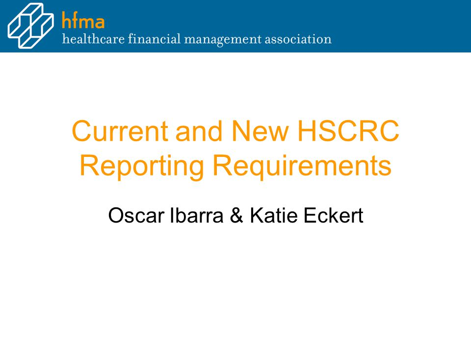 Current and New HSCRC Reporting Requirements Oscar Ibarra & Katie Eckert