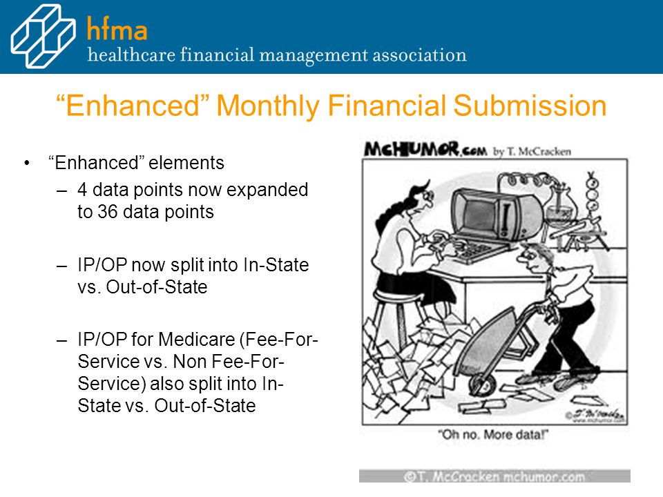 Enhanced Monthly Financial Submission Enhanced elements –4 data points now expanded to 36 data points –IP/OP now split into In-State vs.
