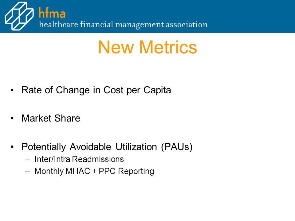 New Metrics Rate of Change in Cost per Capita Market Share Potentially Avoidable Utilization (PAUs) –Inter/Intra Readmissions –Monthly MHAC + PPC Reporting