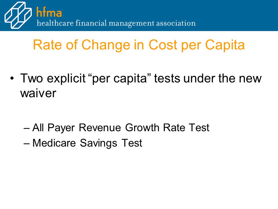Rate of Change in Cost per Capita Two explicit per capita tests under the new waiver –All Payer Revenue Growth Rate Test –Medicare Savings Test