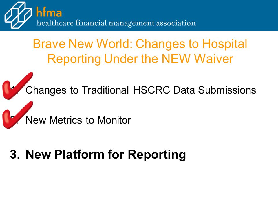 Brave New World: Changes to Hospital Reporting Under the NEW Waiver 1.Changes to Traditional HSCRC Data Submissions 2.New Metrics to Monitor 3.New Platform for Reporting