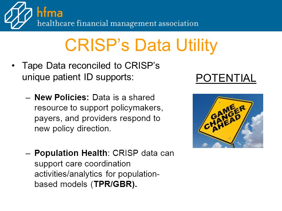 CRISP's Data Utility Tape Data reconciled to CRISP's unique patient ID supports: –New Policies: Data is a shared resource to support policymakers, payers, and providers respond to new policy direction.