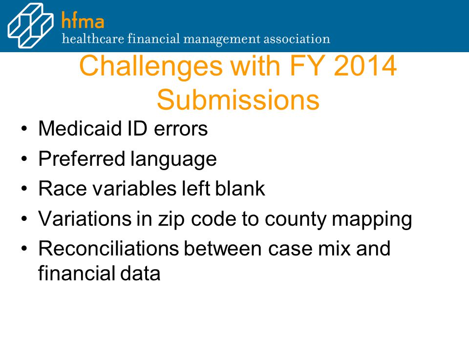 Challenges with FY 2014 Submissions Medicaid ID errors Preferred language Race variables left blank Variations in zip code to county mapping Reconciliations between case mix and financial data