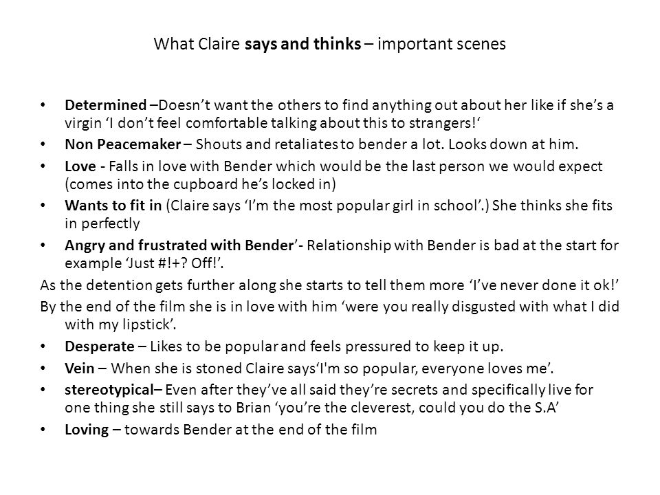 What Claire says and thinks – important scenes Determined –Doesn't want the others to find anything out about her like if she's a virgin 'I don't feel comfortable talking about this to strangers!' Non Peacemaker – Shouts and retaliates to bender a lot.