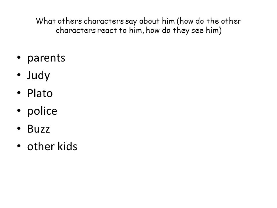What others characters say about him (how do the other characters react to him, how do they see him) parents Judy Plato police Buzz other kids