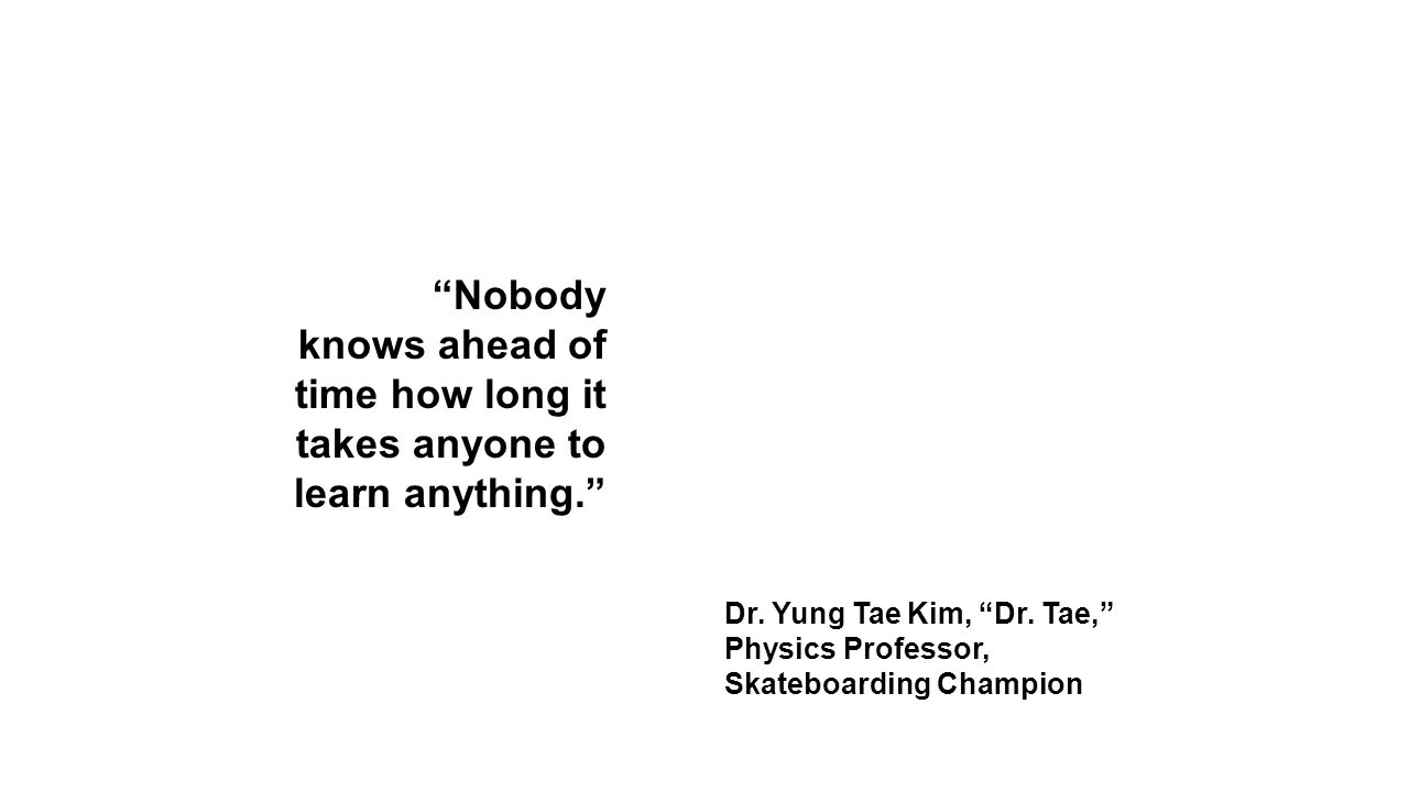 Nobody knows ahead of time how long it takes anyone to learn anything. Dr.