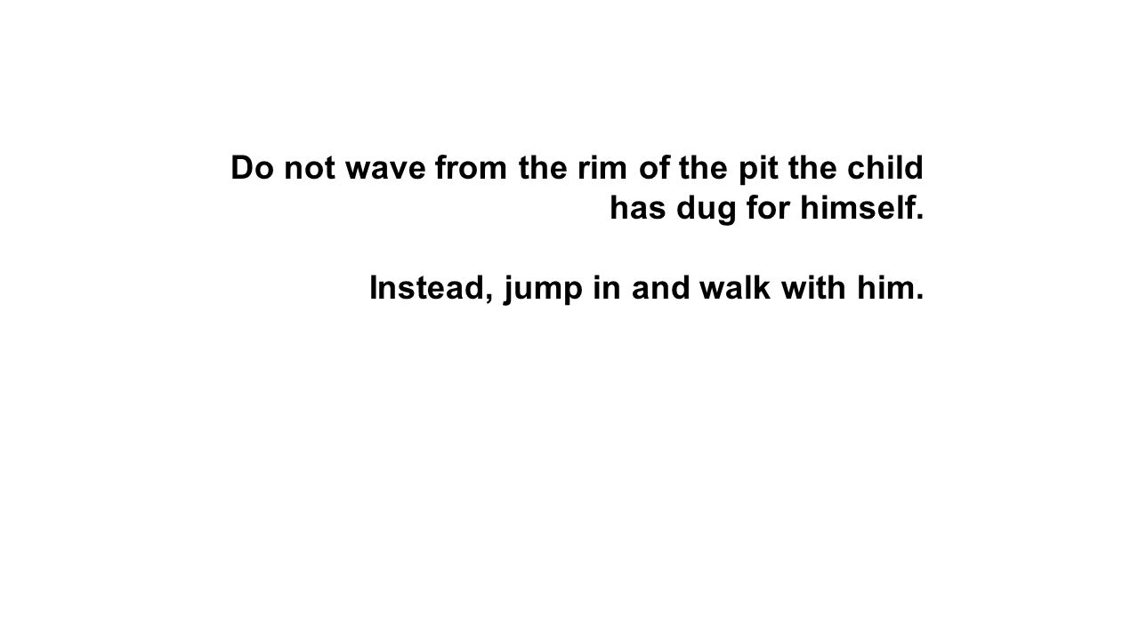 Do not wave from the rim of the pit the child has dug for himself.