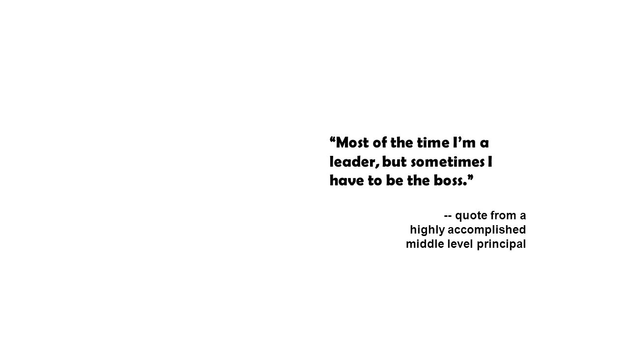 Most of the time I'm a leader, but sometimes I have to be the boss. -- quote from a highly accomplished middle level principal