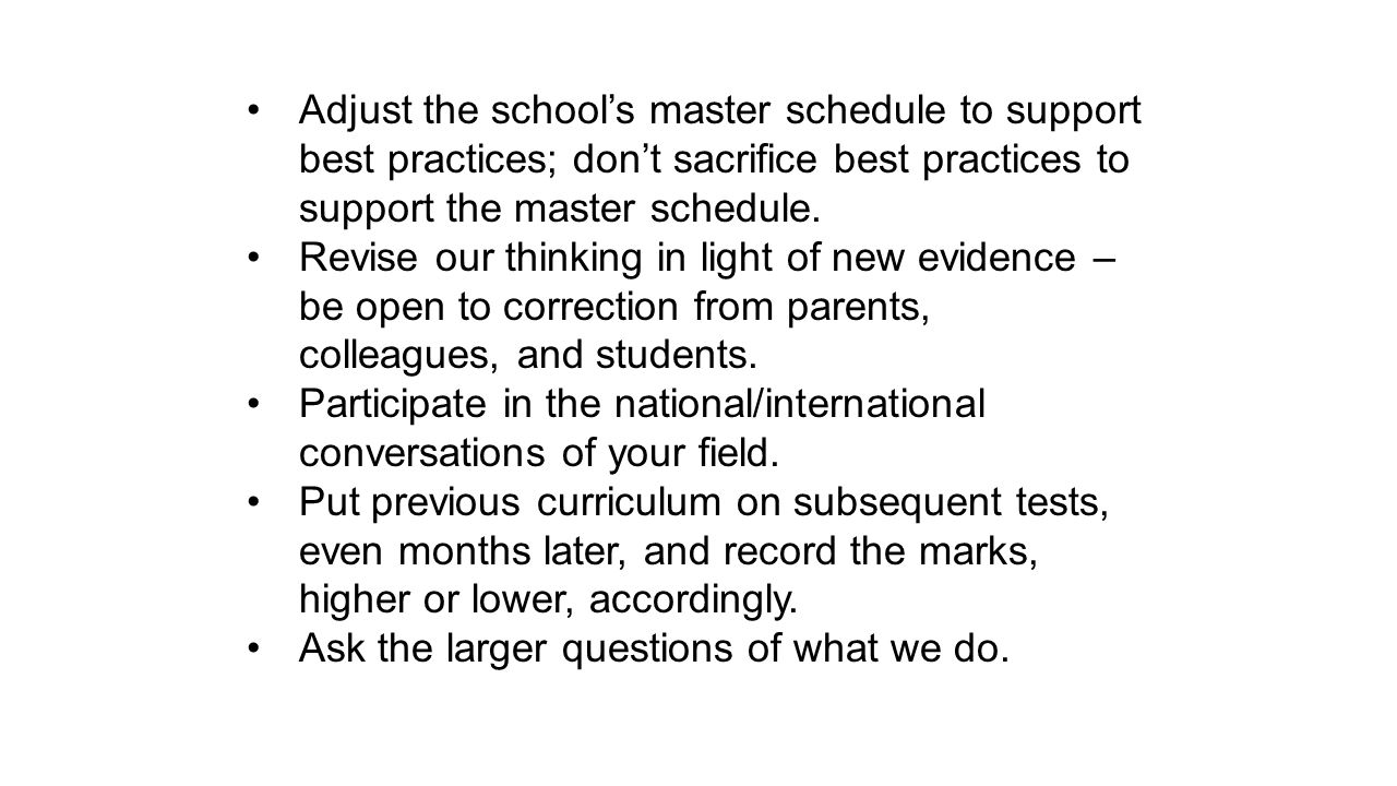 Adjust the school's master schedule to support best practices; don't sacrifice best practices to support the master schedule.