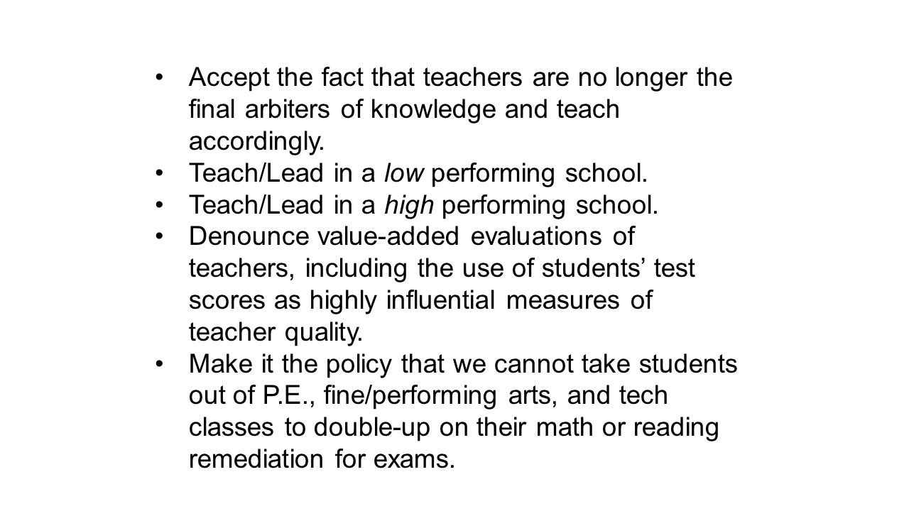 Accept the fact that teachers are no longer the final arbiters of knowledge and teach accordingly.