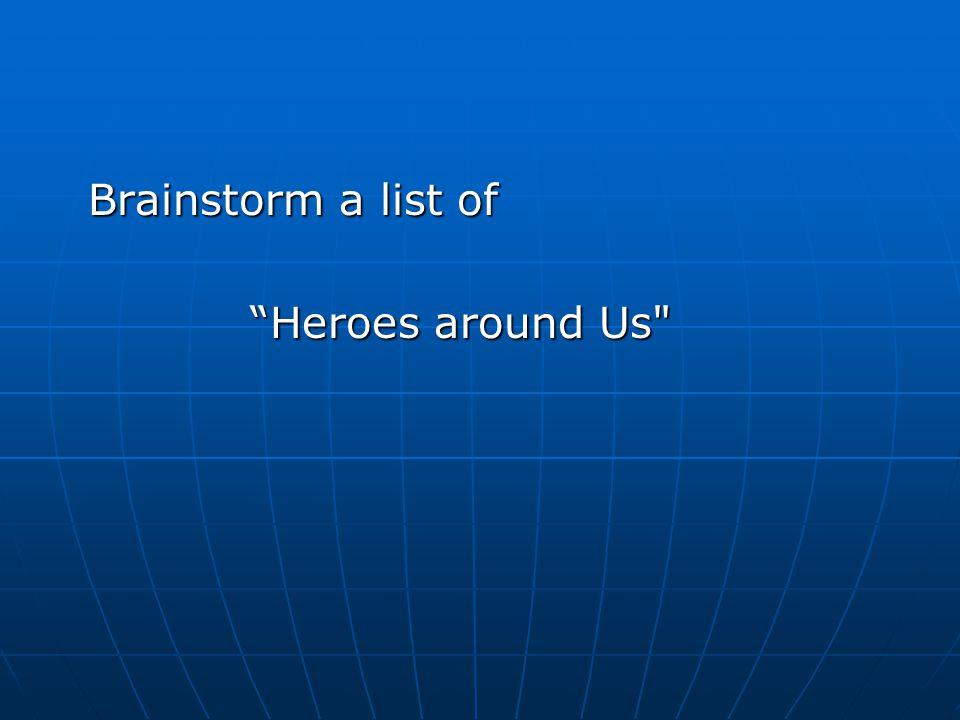 Brainstorm a list of Brainstorm a list of Heroes around Us
