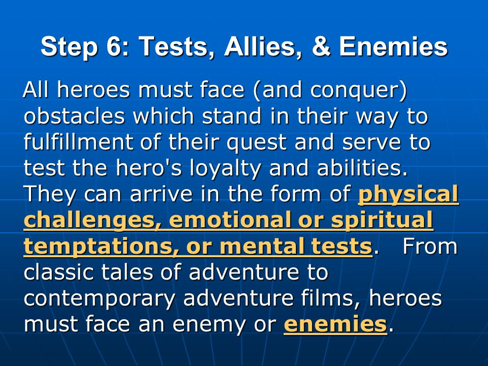 Step 6: Tests, Allies, & Enemies All heroes must face (and conquer) obstacles which stand in their way to fulfillment of their quest and serve to test