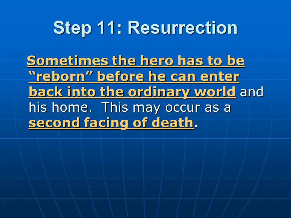 "Step 11: Resurrection Sometimes the hero has to be ""reborn"" before he can enter back into the ordinary world and his home. This may occur as a second"