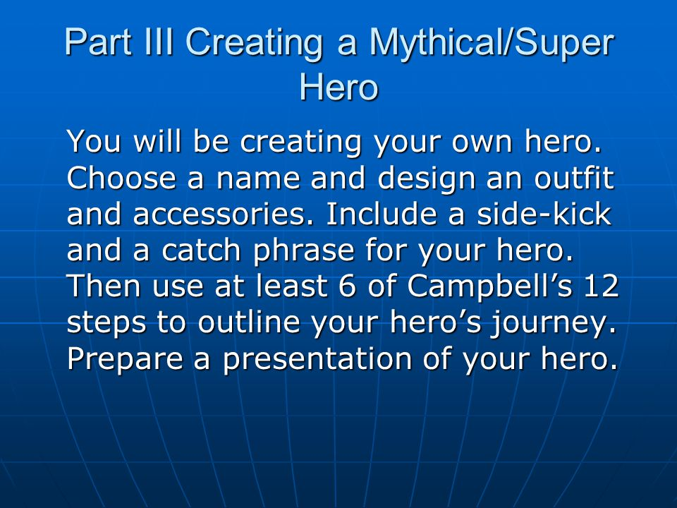 Part III Creating a Mythical/Super Hero You will be creating your own hero. Choose a name and design an outfit and accessories. Include a side-kick an