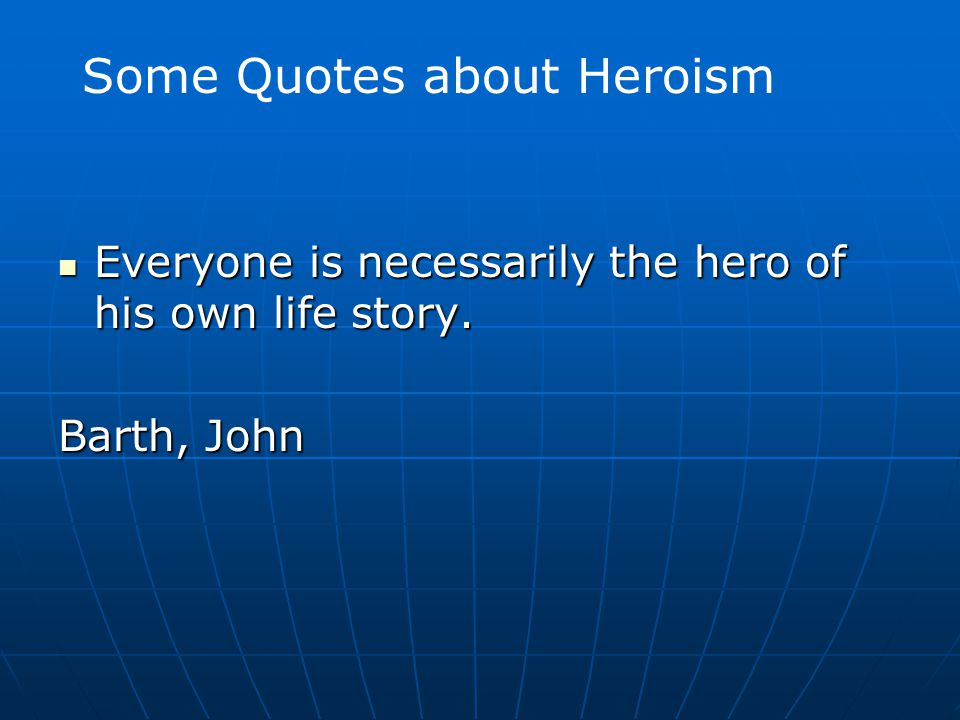 Everyone is necessarily the hero of his own life story. Everyone is necessarily the hero of his own life story. Barth, John Some Quotes about Heroism