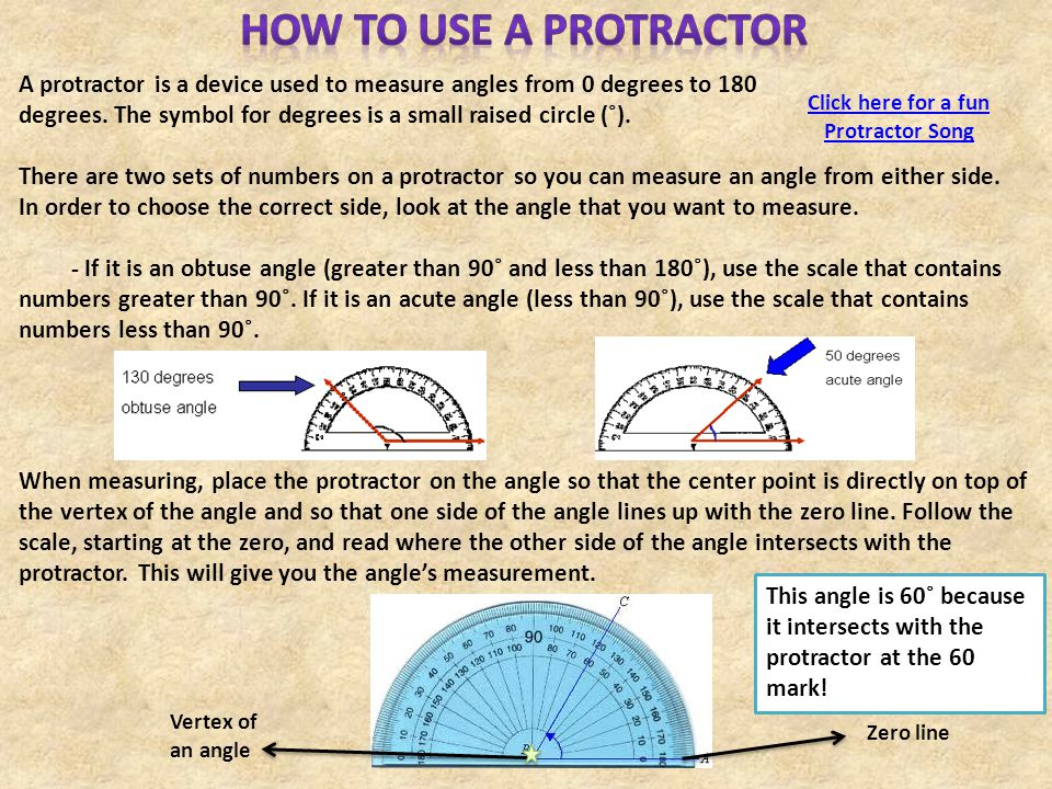 When measuring, place the protractor on the angle so that the center point is directly on top of the vertex of the angle and so that one side of the angle lines up with the zero line.