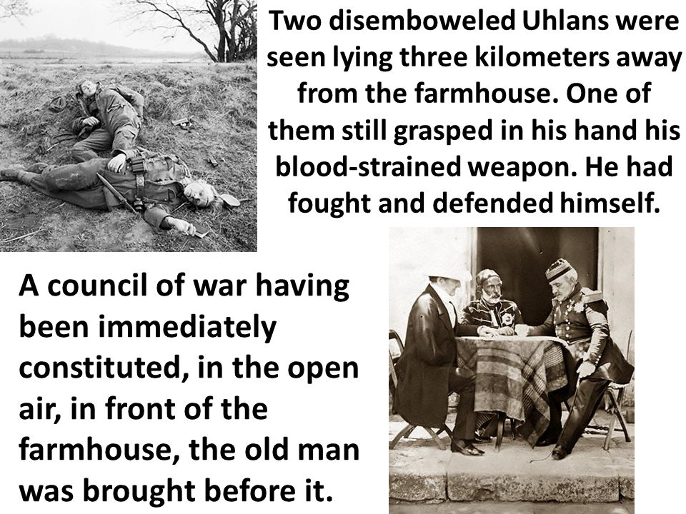 Two disemboweled Uhlans were seen lying three kilometers away from the farmhouse. One of them still grasped in his hand his blood-strained weapon. He