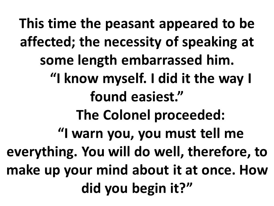 """This time the peasant appeared to be affected; the necessity of speaking at some length embarrassed him. """"I know myself. I did it the way I found easi"""