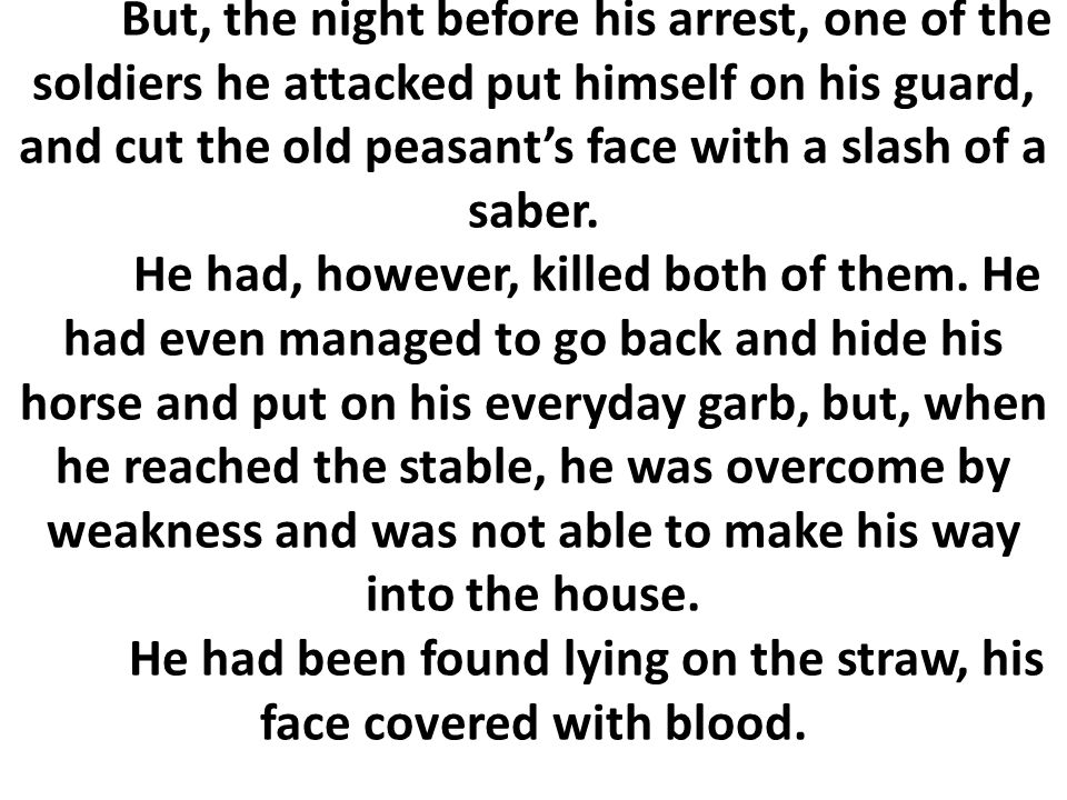 But, the night before his arrest, one of the soldiers he attacked put himself on his guard, and cut the old peasant's face with a slash of a saber. He