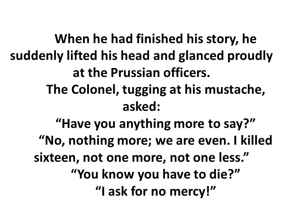 When he had finished his story, he suddenly lifted his head and glanced proudly at the Prussian officers. The Colonel, tugging at his mustache, asked: