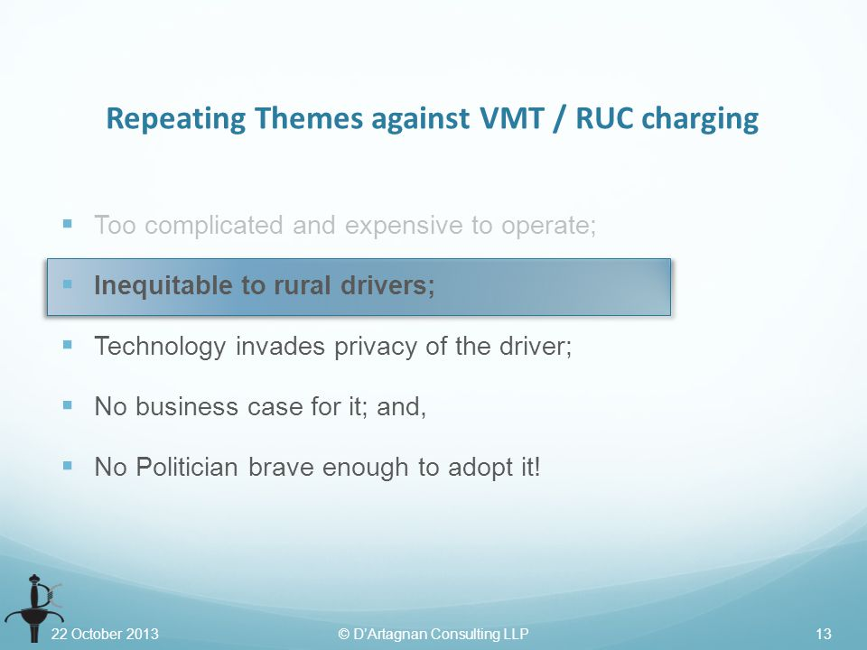 22 October 2013© D'Artagnan Consulting LLP13 Repeating Themes against VMT / RUC charging  Too complicated and expensive to operate;  Inequitable to rural drivers;  Technology invades privacy of the driver;  No business case for it; and,  No Politician brave enough to adopt it!