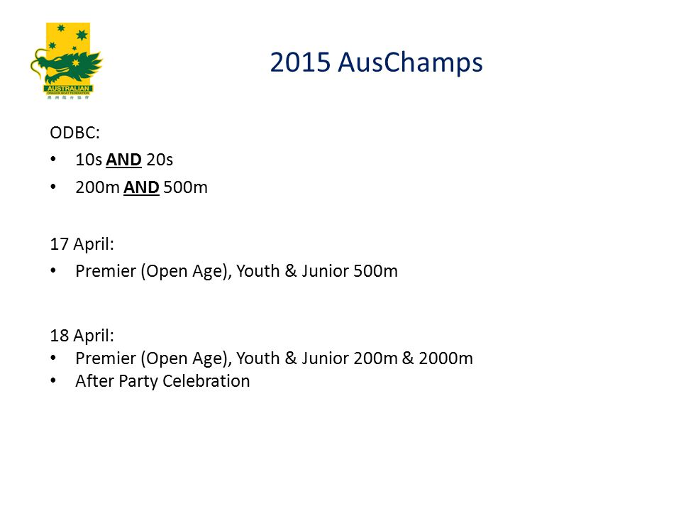 2015 AusChamps ODBC: 10s AND 20s 200m AND 500m 17 April: Premier (Open Age), Youth & Junior 500m 18 April: Premier (Open Age), Youth & Junior 200m & 2000m After Party Celebration