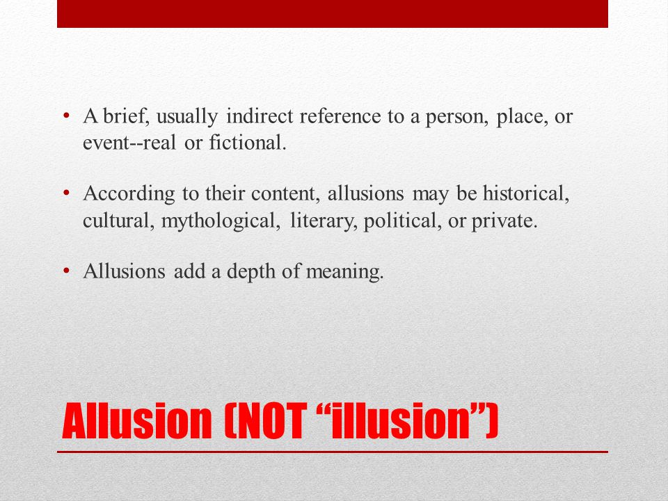 "Allusion (NOT ""illusion"") A brief, usually indirect reference to a person, place, or event--real or fictional. According to their content, allusions m"