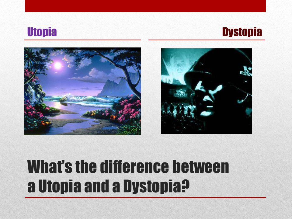 What's the difference between a Utopia and a Dystopia? Utopia Dystopia