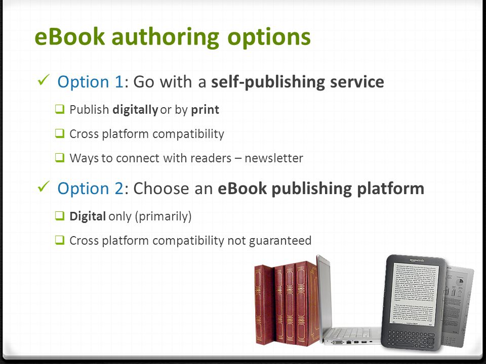eBook authoring options Option 1: Go with a self-publishing service  Publish digitally or by print  Cross platform compatibility  Ways to connect with readers – newsletter Option 2: Choose an eBook publishing platform  Digital only (primarily)  Cross platform compatibility not guaranteed