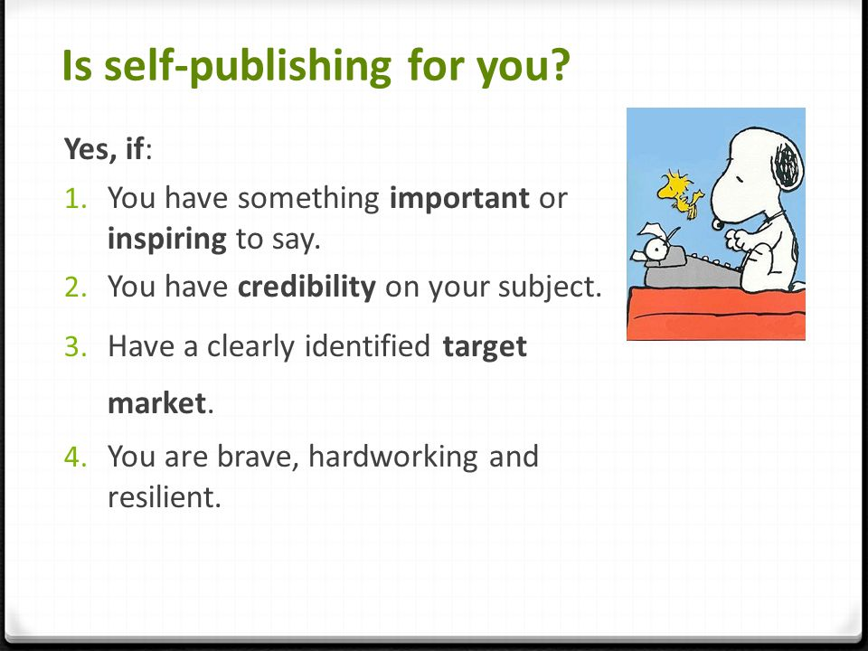 Is self-publishing for you. Yes, if: 1. You have something important or inspiring to say.