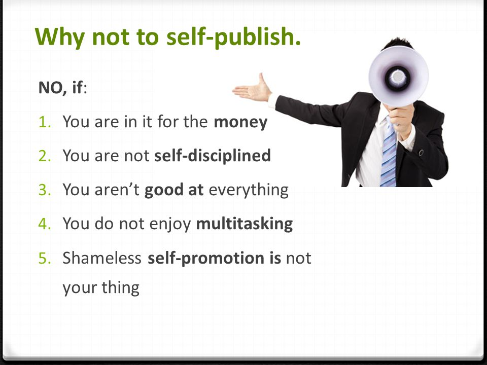 Why not to self-publish. NO, if: 1. You are in it for the money 2.