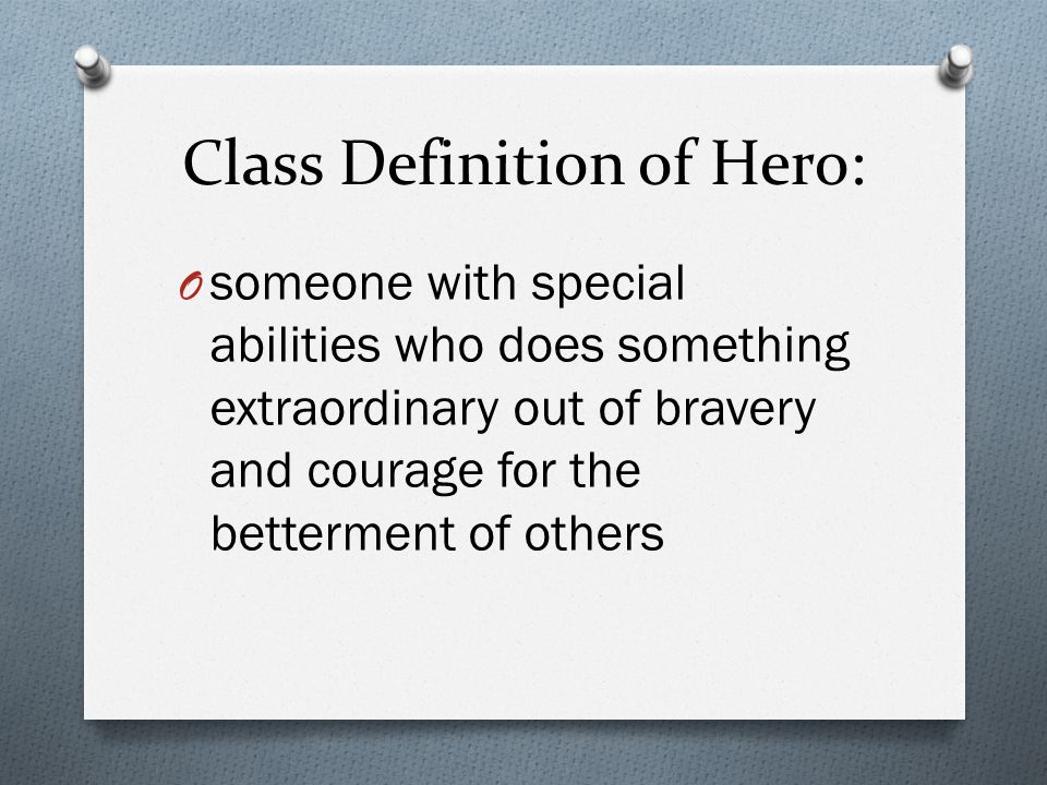 Class Definition of Hero: O someone with special abilities who does something extraordinary out of bravery and courage for the betterment of others
