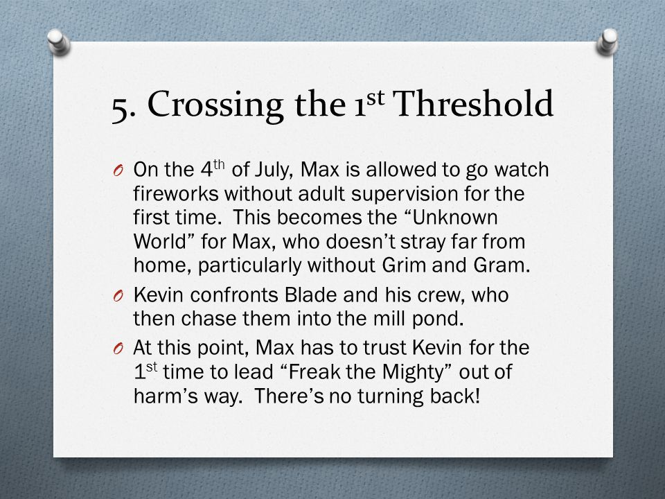5. Crossing the 1 st Threshold O On the 4 th of July, Max is allowed to go watch fireworks without adult supervision for the first time. This becomes