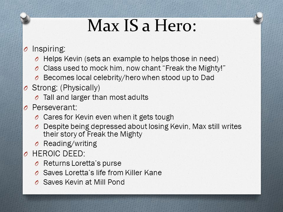 """Max IS a Hero: O Inspiring: O Helps Kevin (sets an example to helps those in need) O Class used to mock him, now chant """"Freak the Mighty!"""" O Becomes l"""