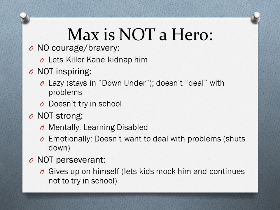 """Max is NOT a Hero: O NO courage/bravery: O Lets Killer Kane kidnap him O NOT inspiring: O Lazy (stays in """"Down Under""""); doesn't """"deal"""" with problems O"""