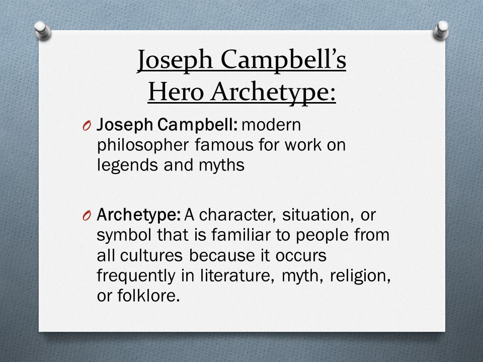 Joseph Campbell's Hero Archetype: O Joseph Campbell: modern philosopher famous for work on legends and myths O Archetype: A character, situation, or s
